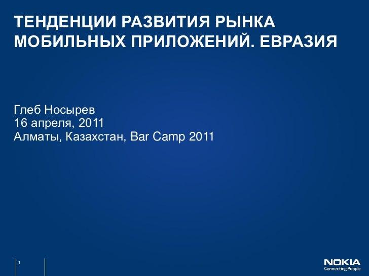 ТЕНДЕНЦИИ РАЗВИТИЯ РЫНКАМОБИЛЬНЫХ ПРИЛОЖЕНИЙ. ЕВРАЗИЯГлеб Носырев16 апреля, 2011Алматы, Казахстан, Bar Camp 20111