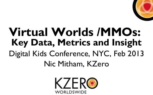 Virtual Worlds /MMOs:Key Data, Metrics and InsightDigital Kids Conference, NYC, Feb 2013           Nic Mitham, KZero