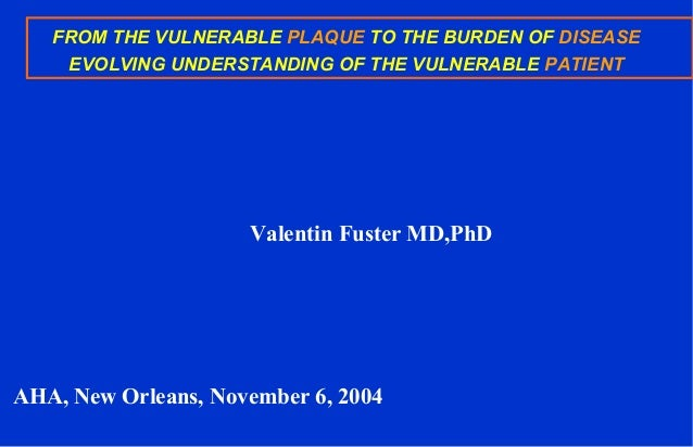 FROM THE VULNERABLE PLAQUE TO THE BURDEN OF DISEASE EVOLVING UNDERSTANDING OF THE VULNERABLE PATIENT Valentin Fuster MD,Ph...