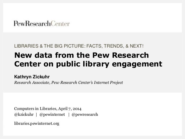 LIBRARIES & THE BIG PICTURE: FACTS, TRENDS, & NEXT! New data from the Pew Research Center on public library engagement Kat...