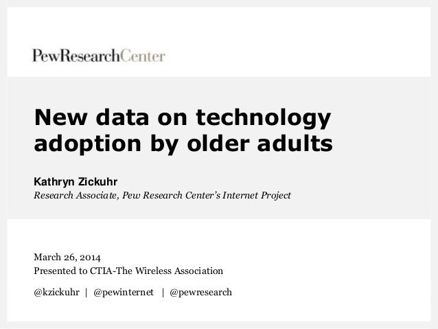 New data on technology adoption by older adults Kathryn Zickuhr Research Associate, Pew Research Center's Internet Project...