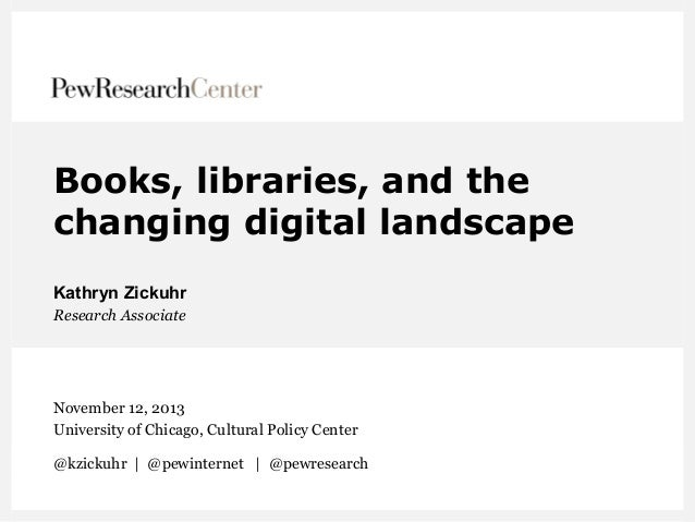 Books, libraries, and the changing digital landscape Kathryn Zickuhr Research Associate  November 12, 2013 University of C...