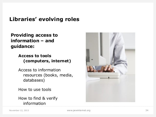 Libraries' evolving roles Providing access to information – and guidance: Access to tools (computers, internet) Access to ...
