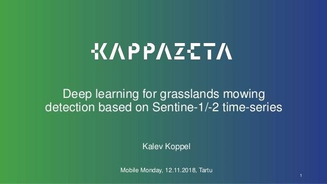 Deep learning for grasslands mowing detection based on Sentine-1/-2 time-series Kalev Koppel Mobile Monday, 12.11.2018, Ta...