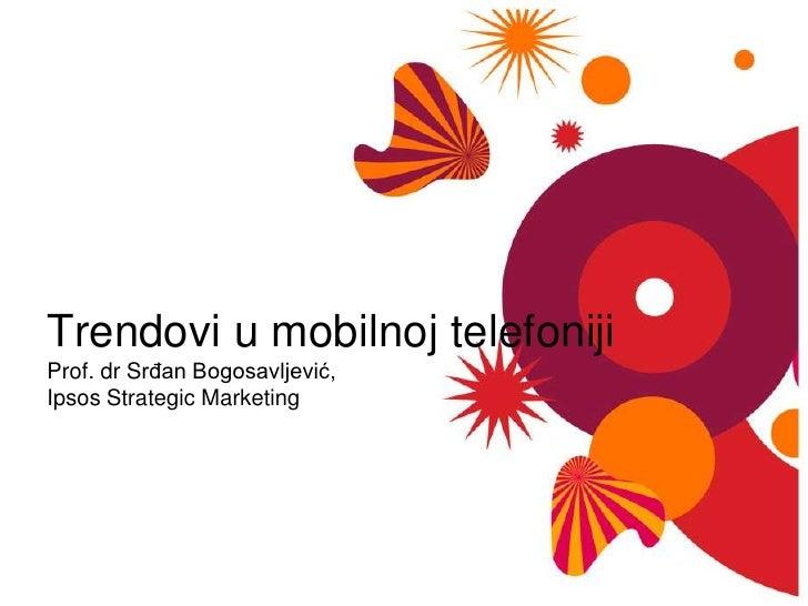 Trendovi u mobilnojtelefonijiProf. dr Srđan Bogosavljević, Ipsos Strategic Marketing<br />