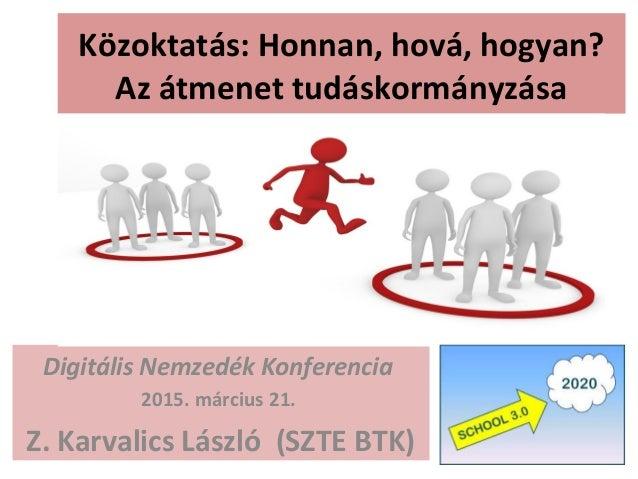 Közoktatás: Honnan, hová, hogyan? Az átmenet tudáskormányzása Digitális Nemzedék Konferencia 2015. március 21. Z. Karvalic...