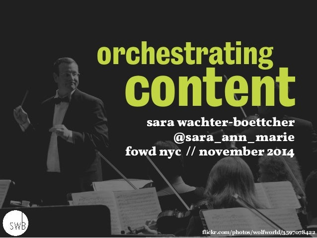 orchestrating  content  sara wachter-boettcher  @sara_ann_marie  fowd nyc // november 2014  flickr.com/photos/wolfworld/35...