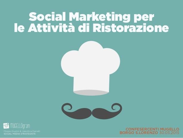 CONFESERCENTI MUGELLO BORGO S.LORENZO 30.03.2015 Social Marketing per le Attività di Ristorazione Filippo Giustini & Val...