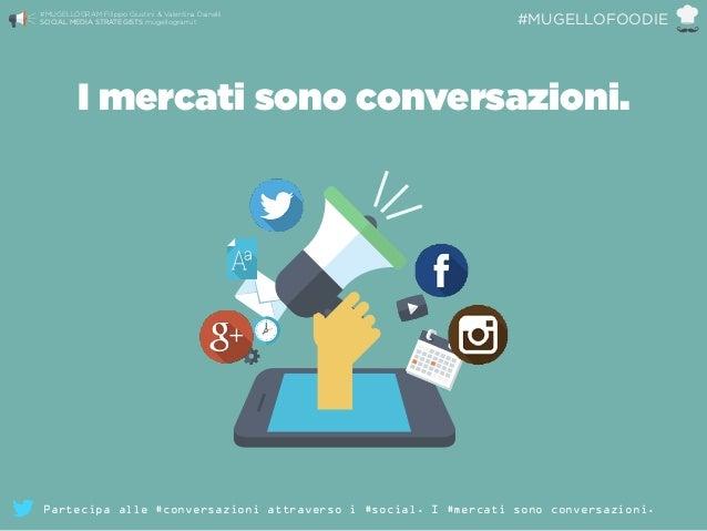 I mercati sono conversazioni. #MUGELLOGRAM Filippo Giustini & Valentina Dainelli  SOCIAL MEDIA STRATEGISTS mugellogram.it...