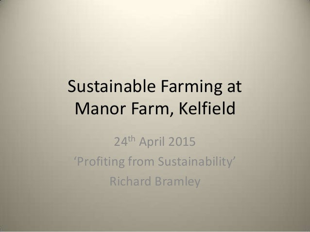 Sustainable Farming at Manor Farm, Kelfield 24th April 2015 'Profiting from Sustainability' Richard Bramley