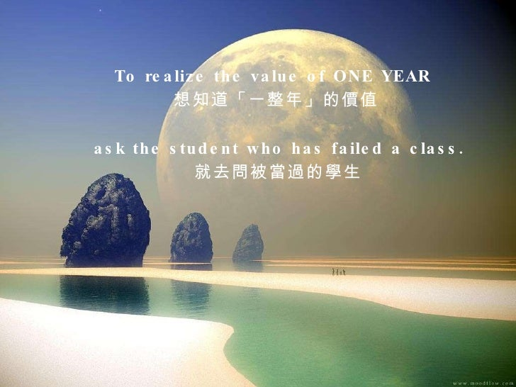 To realize the value of ONE YEAR  想知道「一整年」的價值 ask the student who has failed a class. 就去問被當過的學生