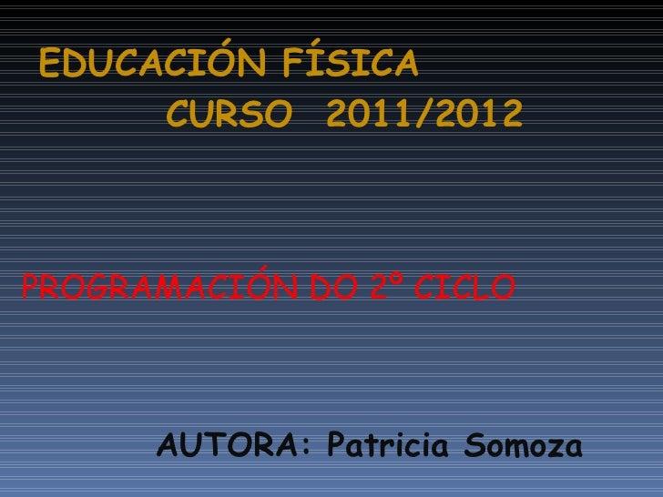 EDUCACIÓN FÍSICA    CURSO  2011/2012 <ul><li>PROGRAMACIÓN DO 2º CICLO </li></ul><ul><li>AUTORA: Patricia Somoza </li></ul>