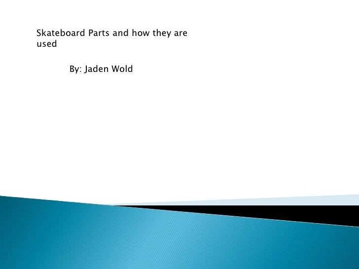 Skateboard Parts and how they areused       By: Jaden Wold