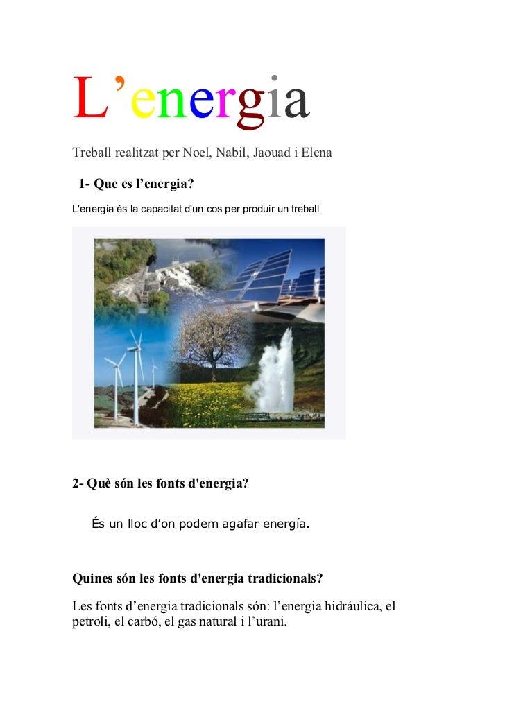 L'energiaTreball realitzat per Noel, Nabil, Jaouad i Elena 1- Que es l'energia?Lenergia és la capacitat dun cos per produi...