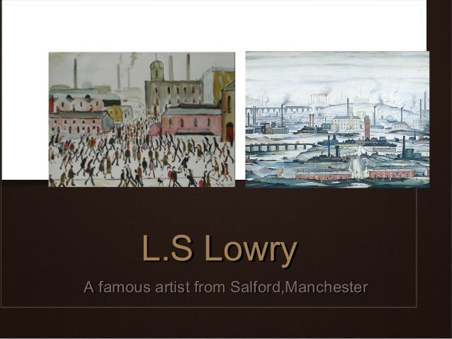 L.S LowryA famous artist from Salford,Manchester