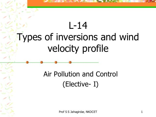 L-14 Types of inversions and wind velocity profile Air Pollution and Control (Elective- I)  Prof S S Jahagirdar, NKOCET  1