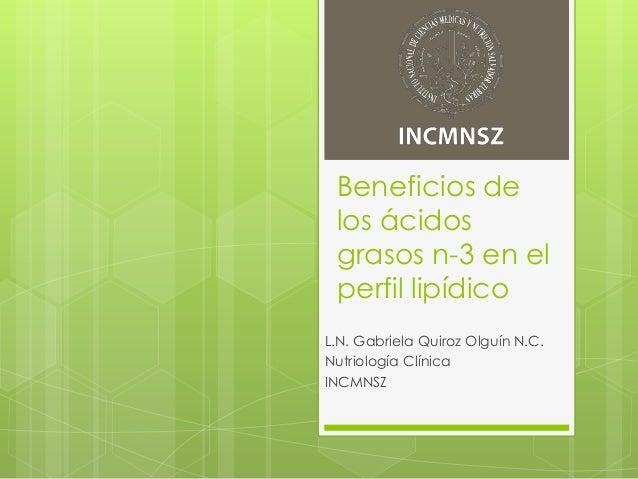 Beneficios de los ácidos grasos n-3 en el perfil lipídico L.N. Gabriela Quiroz Olguín N.C. Nutriología Clínica INCMNSZ