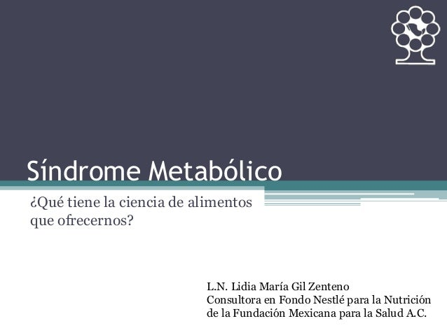 Síndrome Metabólico ¿Qué tiene la ciencia de alimentos que ofrecernos? L.N. Lidia María Gil Zenteno Consultora en Fondo Ne...