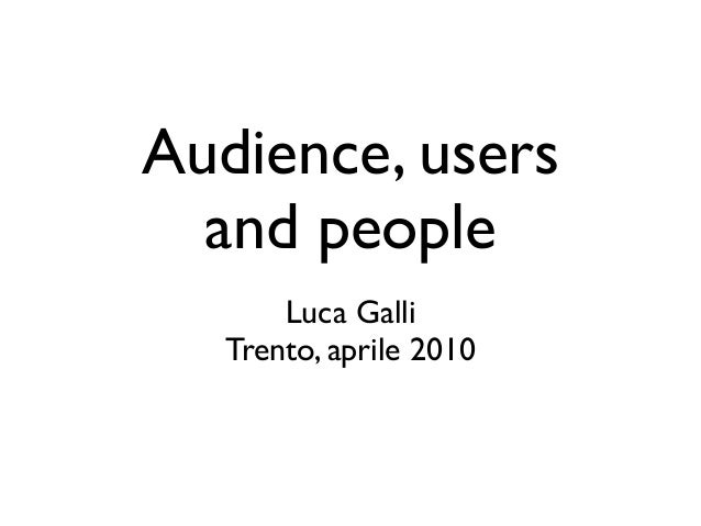 Audience, users and people Luca Galli! Trento, aprile 2010