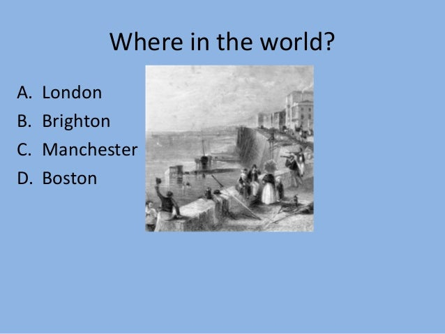 Where in the world? A. London B. Brighton C. Manchester D. Boston