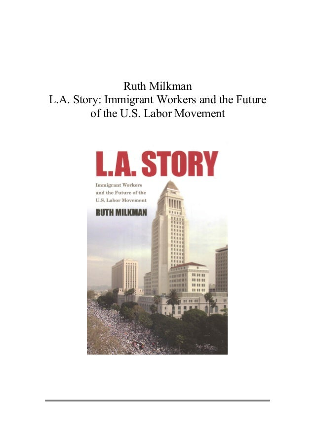 Ruth Milkman L.A. Story: Immigrant Workers and the Future of the U.S. Labor Movement