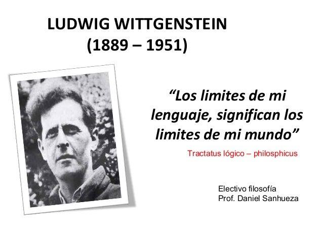 """LUDWIG WITTGENSTEIN (1889 – 1951) """"Los limites de mi lenguaje, significan los limites de mi mundo"""" Tractatus lógico – phil..."""