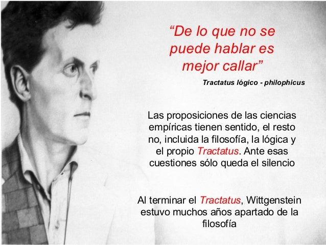 Las proposiciones de las ciencias empíricas tienen sentido, el resto no, incluida la filosofía, la lógica y el propio Trac...