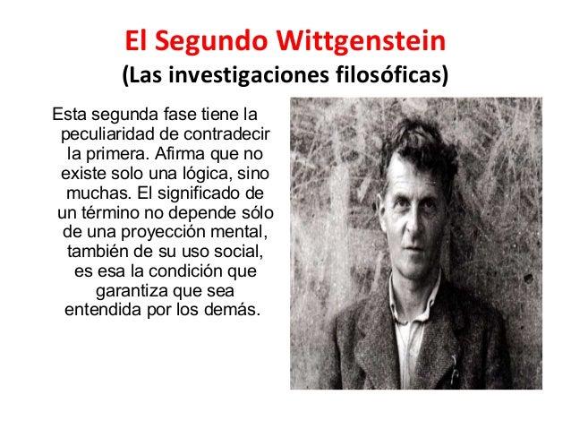 El Segundo Wittgenstein (Las investigaciones filosóficas) Esta segunda fase tiene la peculiaridad de contradecir la primer...