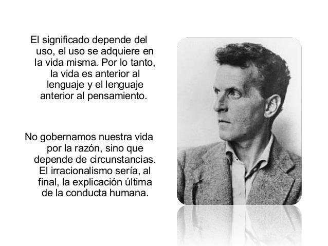 El significado depende del uso, el uso se adquiere en la vida misma. Por lo tanto, la vida es anterior al lenguaje y el le...
