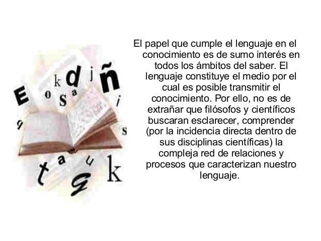 El papel que cumple el lenguaje en el conocimiento es de sumo interés en todos los ámbitos del saber. El lenguaje constitu...