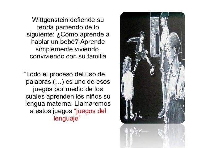 Wittgenstein defiende su teoría partiendo de lo siguiente: ¿Cómo aprende a hablar un bebé? Aprende simplemente viviendo, c...