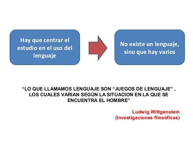 """Hay que centrar el estudio en el uso del lenguaje No existe un lenguaje, sino que hay varios """"LO QUE LLAMAMOS LENGUAJE SON..."""
