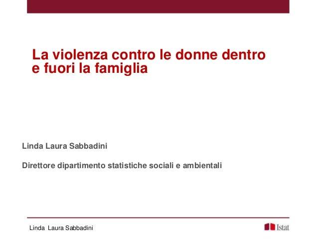 Linda Laura Sabbadini La violenza contro le donne dentro e fuori la famiglia Linda Laura Sabbadini Direttore dipartimento ...