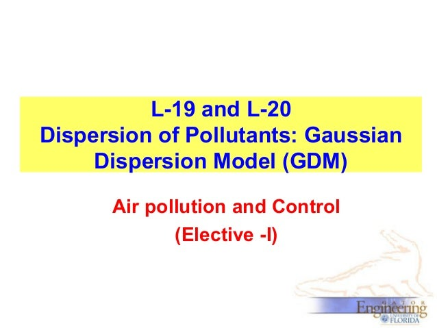 L-19 and L-20 Dispersion of Pollutants: Gaussian Dispersion Model (GDM) Air pollution and Control (Elective -I)