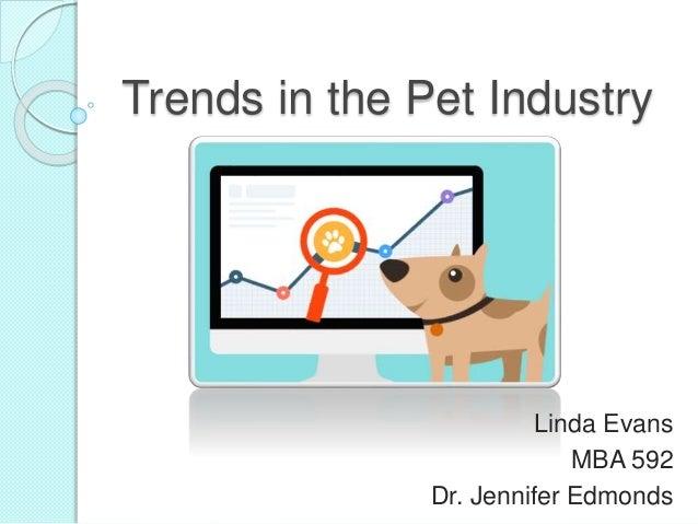 Trends in the Pet Industry Linda Evans MBA 592 Dr. Jennifer Edmonds