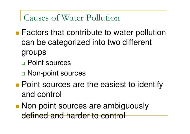 Causes of Water Pollution Factors that contribute to water pollution can be categorized into two different groups Point so...