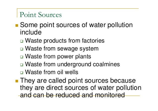 Point Sources Some point sources of water pollution include Waste products from factories Waste from sewage system Waste f...