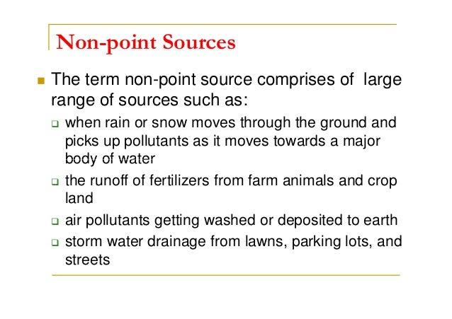 Non-point Sources The term non-point source comprises of large range of sources such as: when rain or snow moves through t...