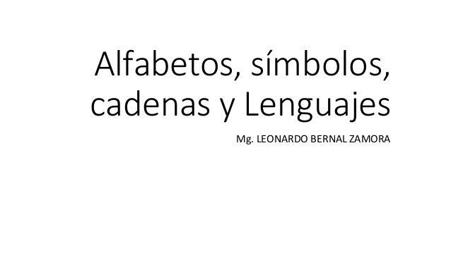 Alfabetos, símbolos, cadenas y Lenguajes Mg. LEONARDO BERNAL ZAMORA