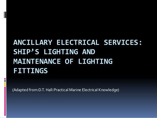 ANCILLARY ELECTRICAL SERVICES:SHIP'S LIGHTING ANDMAINTENANCE OF LIGHTINGFITTINGS(Adapted from:D.T. Hall:Practical Marine E...