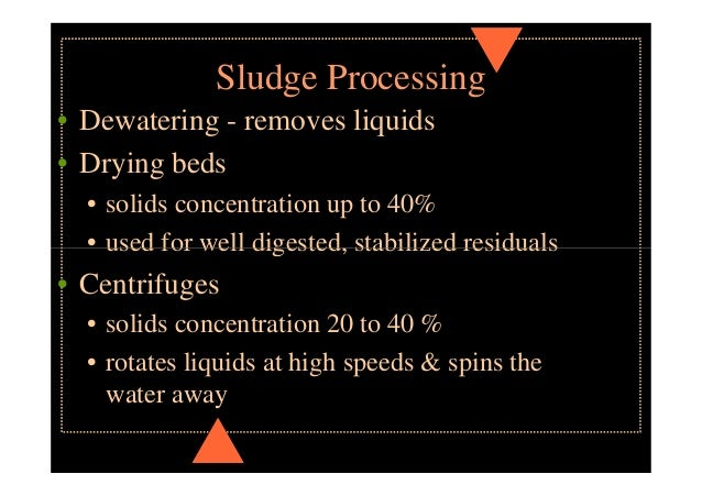 Sludge Processing • Vacuum Filters • solids concentration 15 to 30 % • rotating filter media passes through vat of residua...