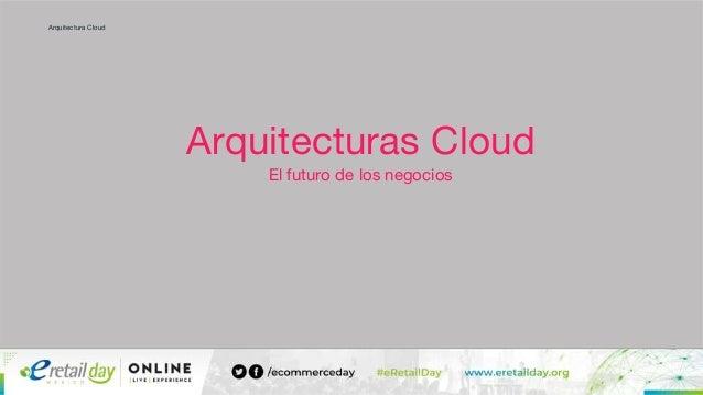 Arquitectura Cloud Arquitecturas Cloud El futuro de los negocios