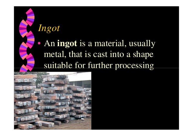 Ingot • An ingot is a material, usually metal, that is cast into a shape suitable for further processingsuitable for furth...