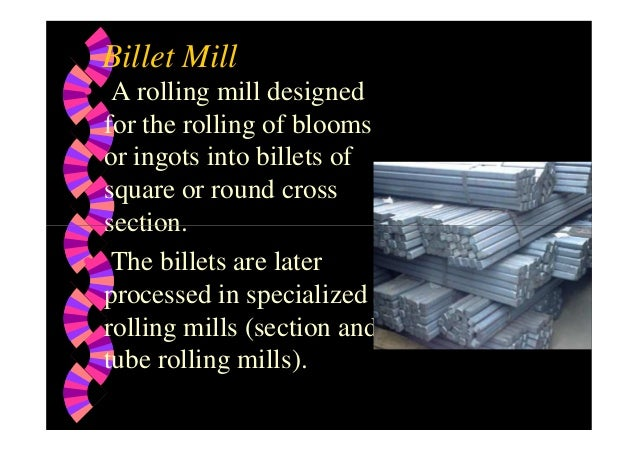 Billet Mill • A rolling mill designed for the rolling of blooms or ingots into billets of square or round cross section.se...