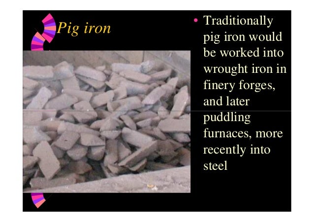 Pig iron • Traditionally pig iron would be worked into wrought iron in finery forges, and later puddlingpuddling furnaces,...