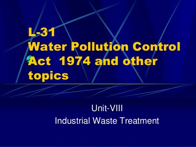 L-31 Water Pollution Control Act 1974 and other topics Unit-VIII Industrial Waste Treatment