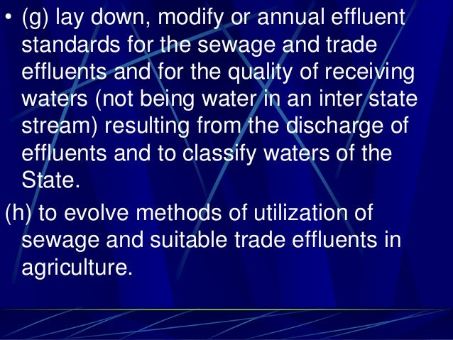 • (g) lay down, modify or annual effluent standards for the sewage and trade effluents and for the quality of receiving wa...