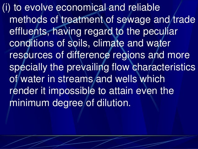 (i) to evolve economical and reliable methods of treatment of sewage and trade effluents, having regard to the peculiar co...
