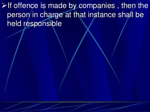 If offence is made by companies , then the person in charge at that instance shall be held responsible