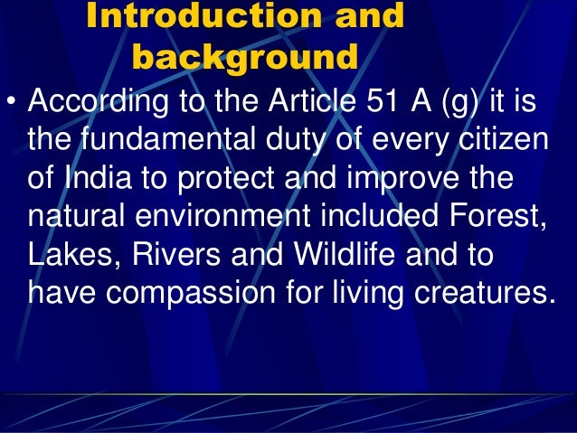 Introduction and background • According to the Article 51 A (g) it is the fundamental duty of every citizen of India to pr...